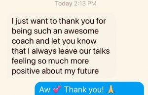 """I just want to thank you for being such an awesome coach..."" tesimtonial text received from client"